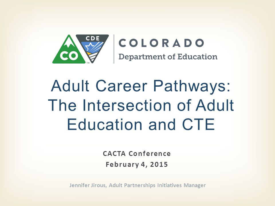CACTA Conference February 4, 2015 Adult Career Pathways: The Intersection of Adult Education and CTE Jennifer Jirous, Adult Partnerships Initiatives Manager