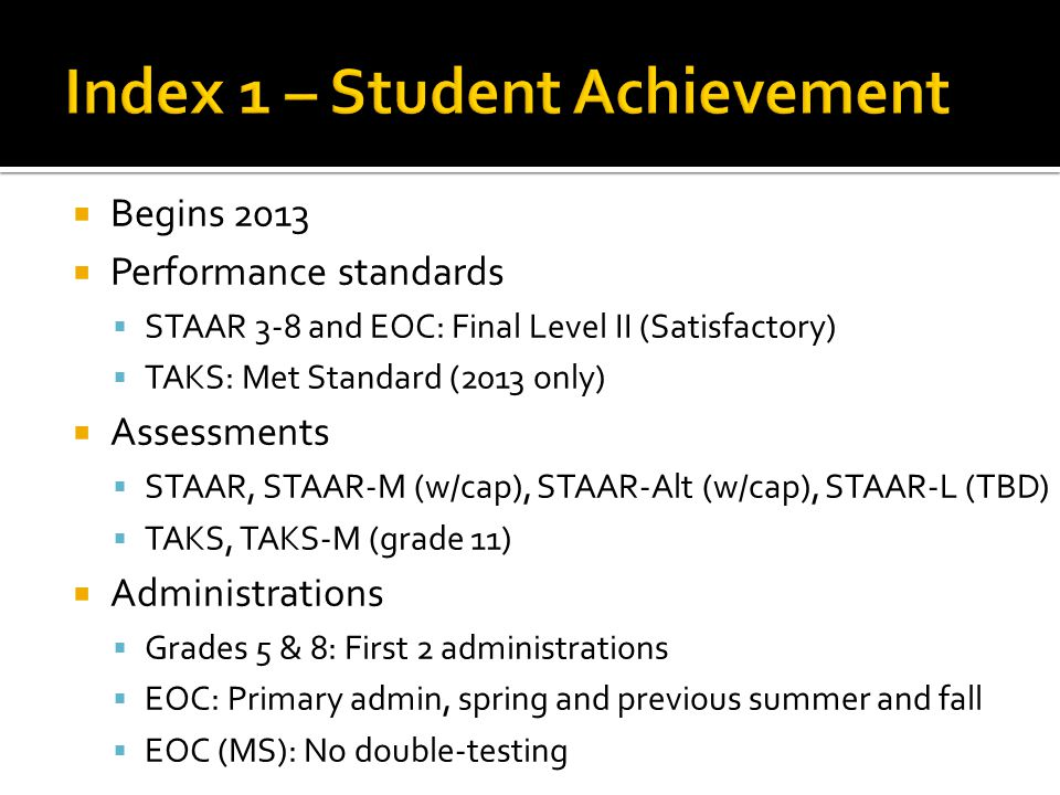  Subjects  Reading, Math, Writing, Science, Social Studies  Student groups  All students only  Accountability subset  STAAR 3-8: Fall snapshot  EOC ▪ Fall snapshot for spring and previous fall ▪ Previous year snapshot for previous summer Summer 2012 Fall 2012 Spring 2013 Subset based on Oct 2012 snapshot Subset based on Oct 2011 snapshot