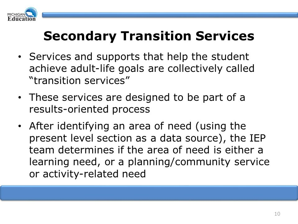 10 Secondary Transition Services Services and supports that help the student achieve adult-life goals are collectively called transition services These services are designed to be part of a results-oriented process After identifying an area of need (using the present level section as a data source), the IEP team determines if the area of need is either a learning need, or a planning/community service or activity-related need