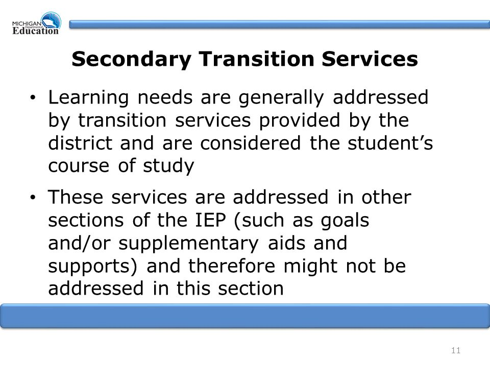 11 Secondary Transition Services Learning needs are generally addressed by transition services provided by the district and are considered the student's course of study These services are addressed in other sections of the IEP (such as goals and/or supplementary aids and supports) and therefore might not be addressed in this section