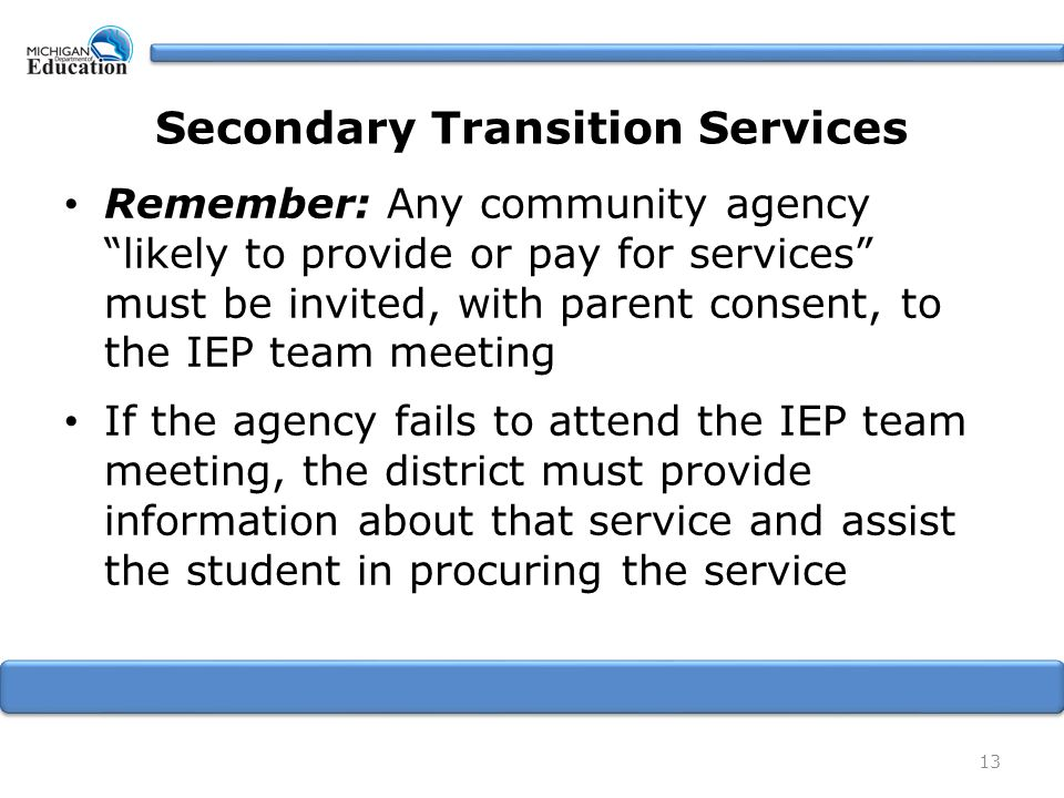 13 Secondary Transition Services Remember: Any community agency likely to provide or pay for services must be invited, with parent consent, to the IEP team meeting If the agency fails to attend the IEP team meeting, the district must provide information about that service and assist the student in procuring the service