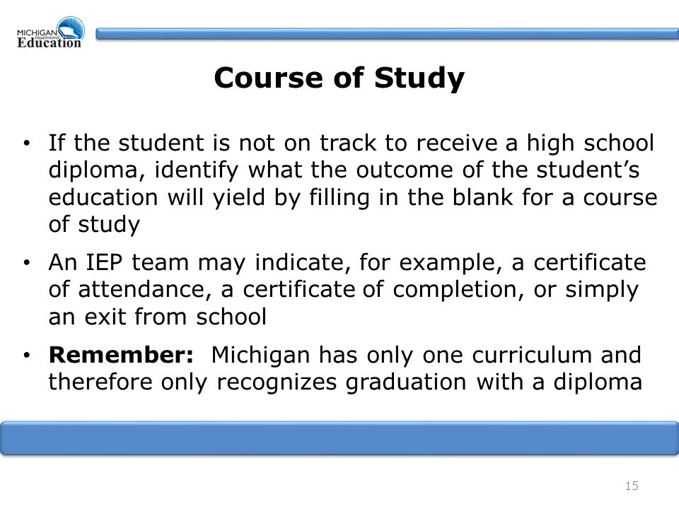 15 If the student is not on track to receive a high school diploma, identify what the outcome of the student's education will yield by filling in the blank for a course of study An IEP team may indicate, for example, a certificate of attendance, a certificate of completion, or simply an exit from school Remember: Michigan has only one curriculum and therefore only recognizes graduation with a diploma Course of Study