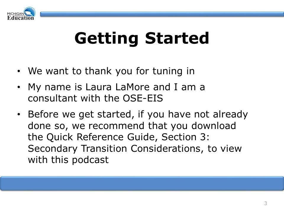 Getting Started We want to thank you for tuning in My name is Laura LaMore and I am a consultant with the OSE-EIS Before we get started, if you have not already done so, we recommend that you download the Quick Reference Guide, Section 3: Secondary Transition Considerations, to view with this podcast 3