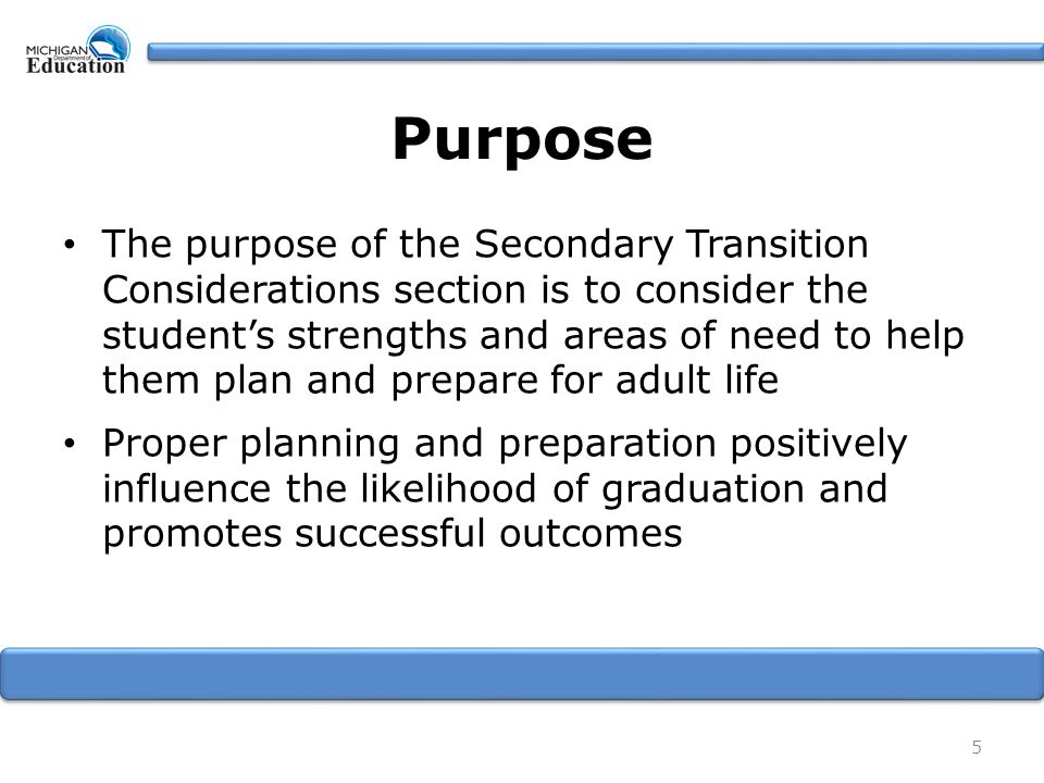 Purpose The purpose of the Secondary Transition Considerations section is to consider the student's strengths and areas of need to help them plan and prepare for adult life Proper planning and preparation positively influence the likelihood of graduation and promotes successful outcomes 5