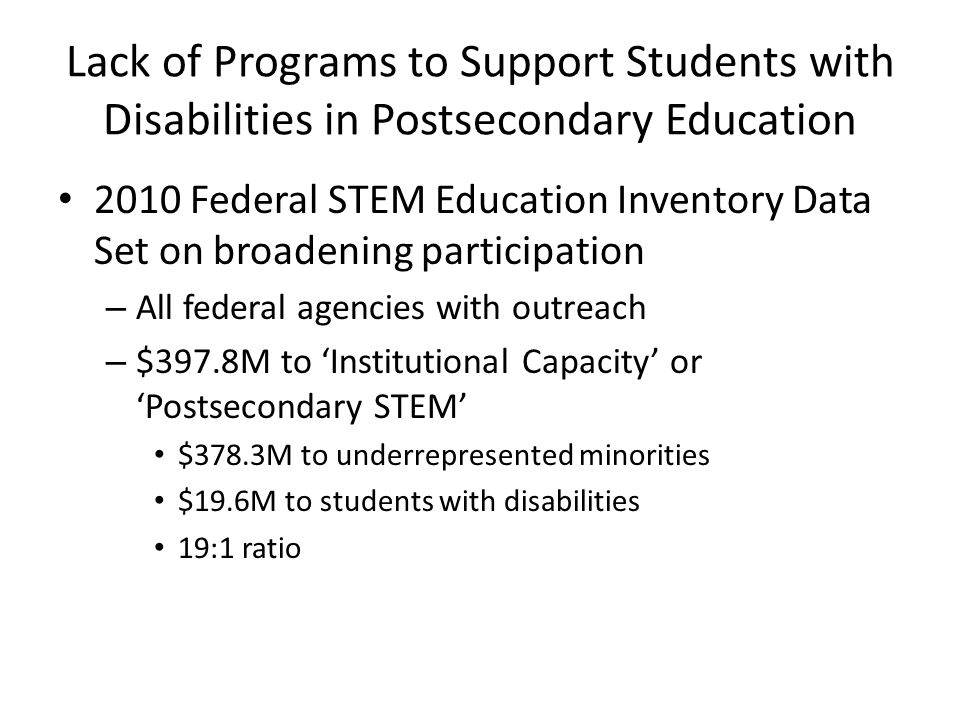 Lack of Programs to Support Students with Disabilities in Postsecondary Education 2010 Federal STEM Education Inventory Data Set on broadening participation – All federal agencies with outreach – $397.8M to 'Institutional Capacity' or 'Postsecondary STEM' $378.3M to underrepresented minorities $19.6M to students with disabilities 19:1 ratio