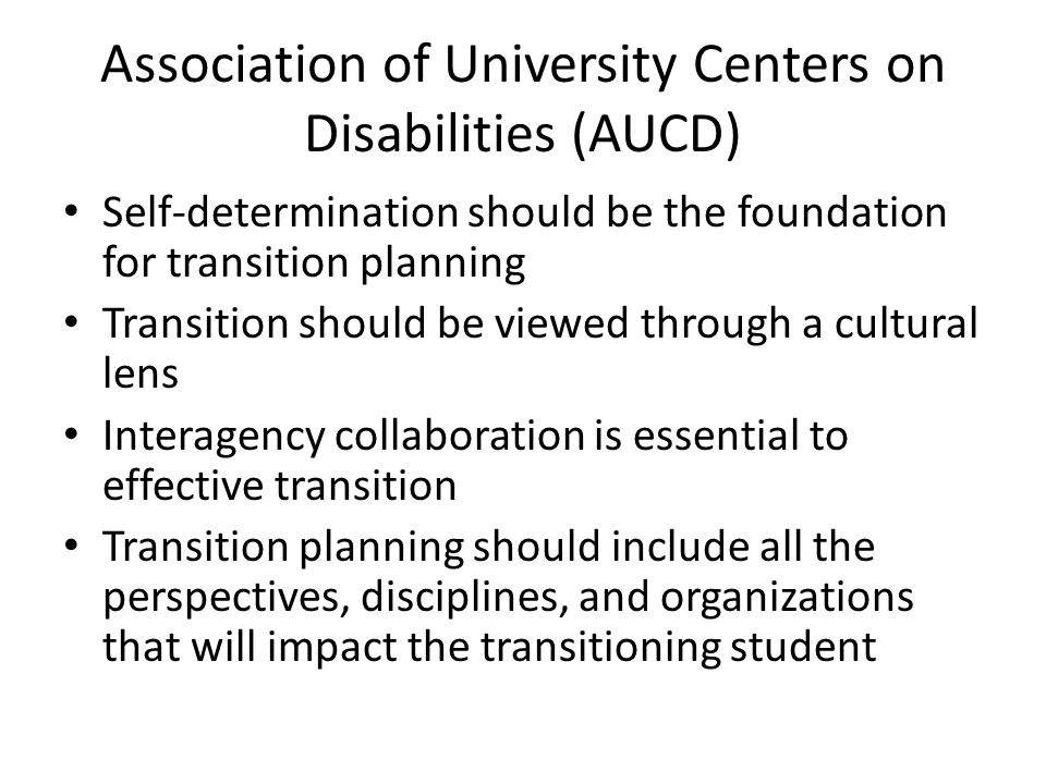 Association of University Centers on Disabilities (AUCD) Self-determination should be the foundation for transition planning Transition should be viewed through a cultural lens Interagency collaboration is essential to effective transition Transition planning should include all the perspectives, disciplines, and organizations that will impact the transitioning student