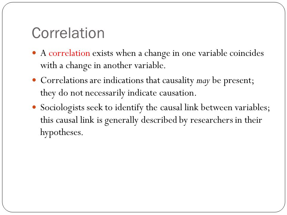 Correlation A correlation exists when a change in one variable coincides with a change in another variable. Correlations are indications that causalit