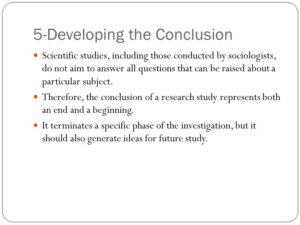 5-Developing the Conclusion Scientific studies, including those conducted by sociologists, do not aim to answer all questions that can be raised about a particular subject.