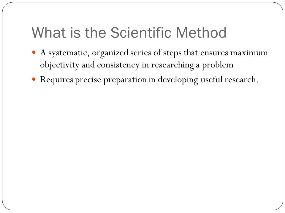 What is the Scientific Method A systematic, organized series of steps that ensures maximum objectivity and consistency in researching a problem Requir