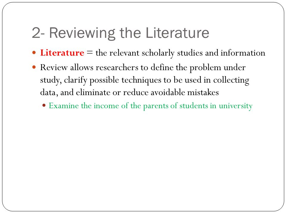 2- Reviewing the Literature Literature = the relevant scholarly studies and information Review allows researchers to define the problem under study, c