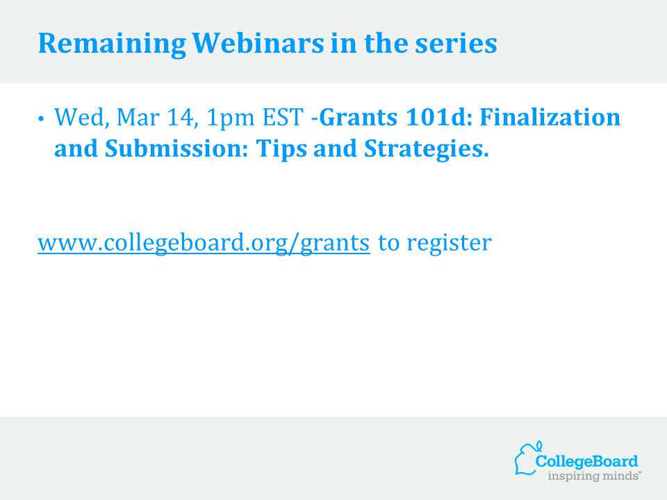 Remaining Webinars in the series Wed, Mar 14, 1pm EST -Grants 101d: Finalization and Submission: Tips and Strategies. www.collegeboard.org/grants to r