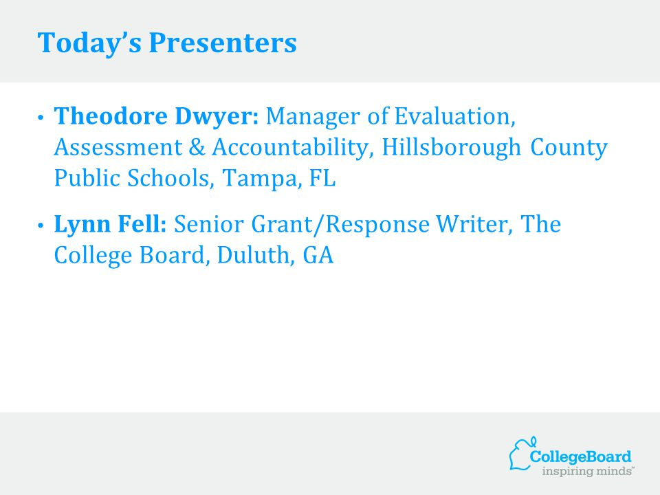 Today's Presenters Theodore Dwyer: Manager of Evaluation, Assessment & Accountability, Hillsborough County Public Schools, Tampa, FL Lynn Fell: Senior