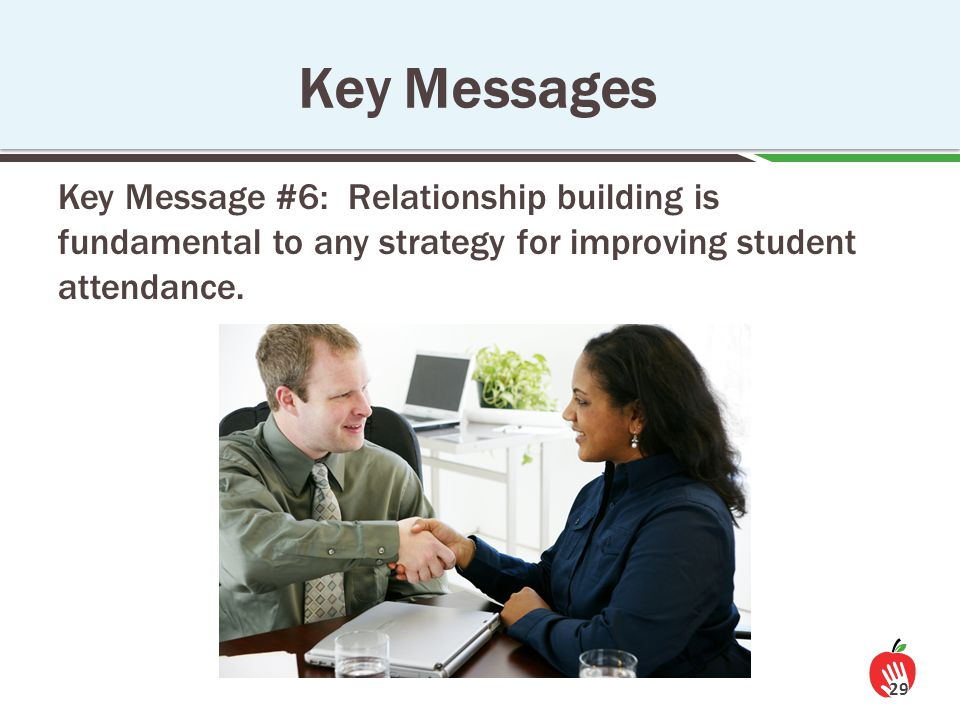 Key Message #6: Relationship building is fundamental to any strategy for improving student attendance. 29 Key Messages