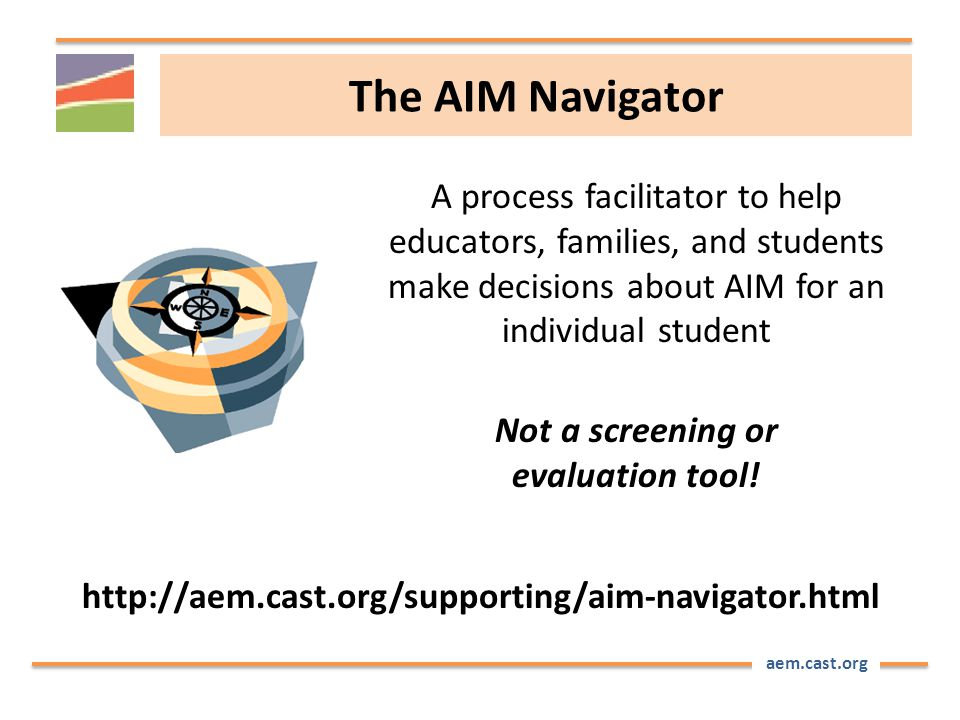 aem.cast.org The AIM Navigator A process facilitator to help educators, families, and students make decisions about AIM for an individual student Not a screening or evaluation tool.