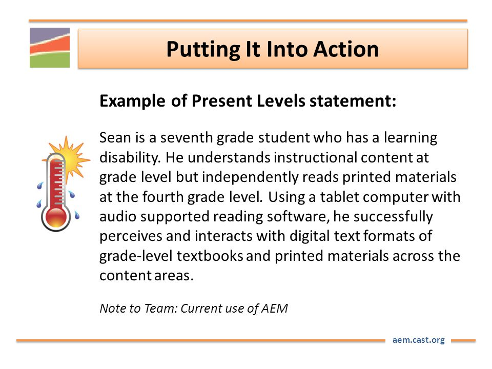 aem.cast.org Putting It Into Action Example of Present Levels statement: Sean is a seventh grade student who has a learning disability.