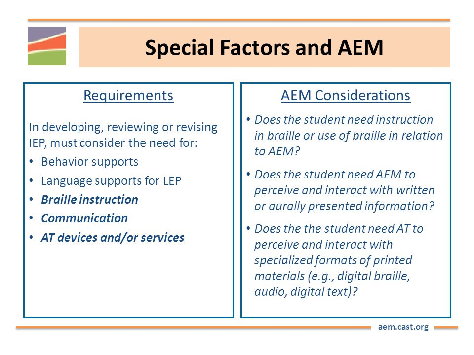 aem.cast.org Special Factors and AEM Requirements In developing, reviewing or revising IEP, must consider the need for: Behavior supports Language supports for LEP Braille instruction Communication AT devices and/or services AEM Considerations Does the student need instruction in braille or use of braille in relation to AEM.