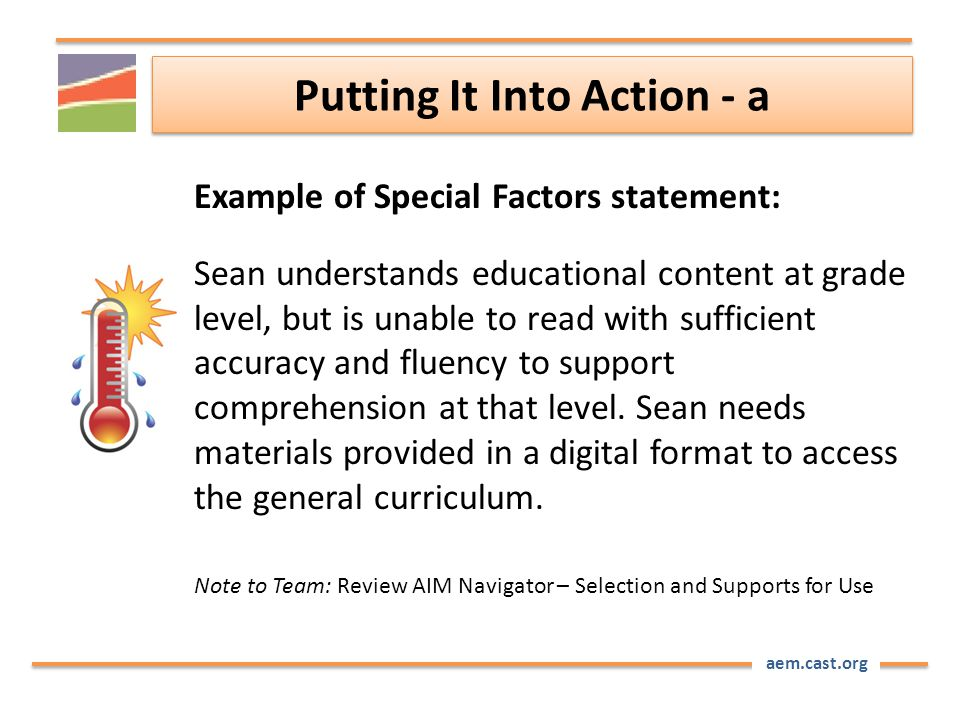 aem.cast.org Putting It Into Action - a Example of Special Factors statement: Sean understands educational content at grade level, but is unable to read with sufficient accuracy and fluency to support comprehension at that level.