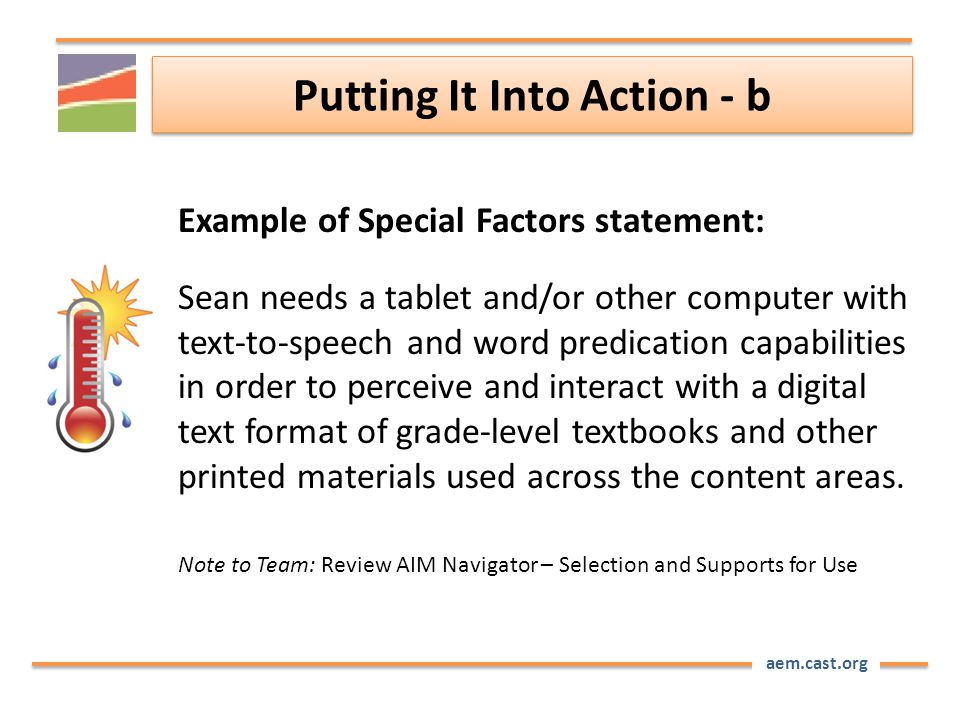 aem.cast.org Putting It Into Action - b Example of Special Factors statement: Sean needs a tablet and/or other computer with text-to-speech and word predication capabilities in order to perceive and interact with a digital text format of grade-level textbooks and other printed materials used across the content areas.