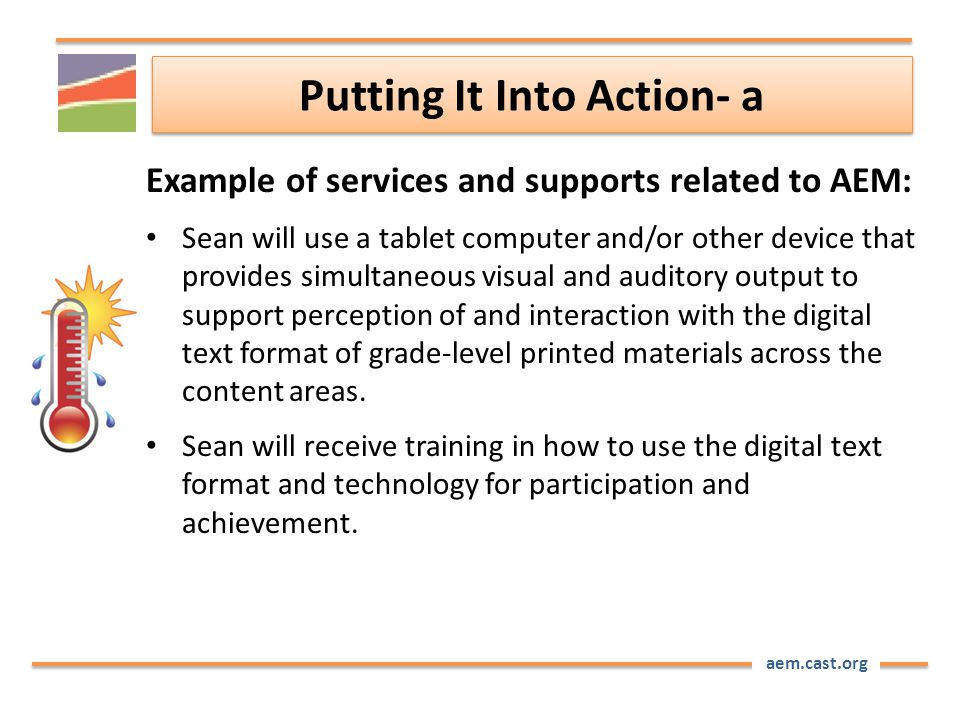 aem.cast.org Putting It Into Action- a Example of services and supports related to AEM: Sean will use a tablet computer and/or other device that provides simultaneous visual and auditory output to support perception of and interaction with the digital text format of grade-level printed materials across the content areas.