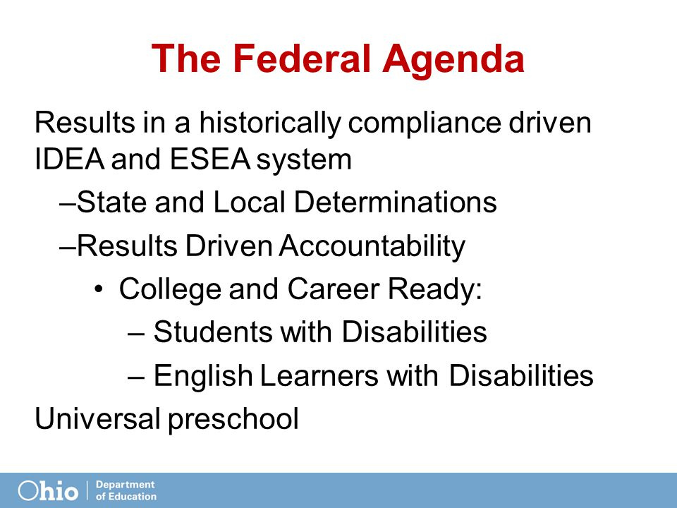 The Federal Agenda Results in a historically compliance driven IDEA and ESEA system –State and Local Determinations –Results Driven Accountability College and Career Ready: – Students with Disabilities – English Learners with Disabilities Universal preschool