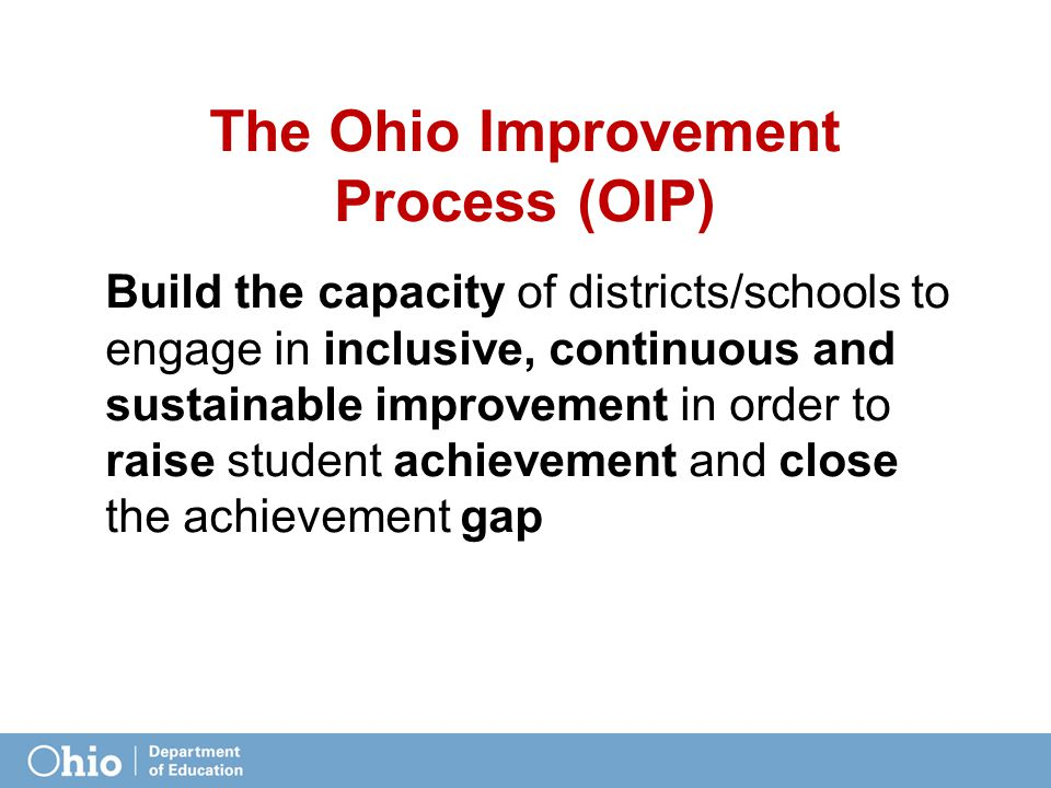 The Ohio Improvement Process (OIP) Build the capacity of districts/schools to engage in inclusive, continuous and sustainable improvement in order to raise student achievement and close the achievement gap