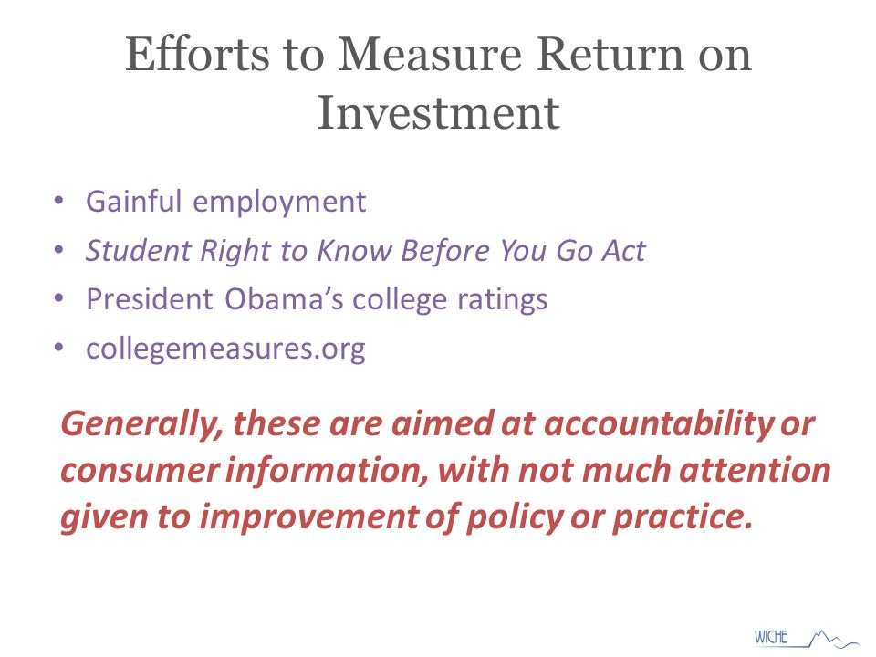 Efforts to Measure Return on Investment Gainful employment Student Right to Know Before You Go Act President Obama's college ratings collegemeasures.org Generally, these are aimed at accountability or consumer information, with not much attention given to improvement of policy or practice.