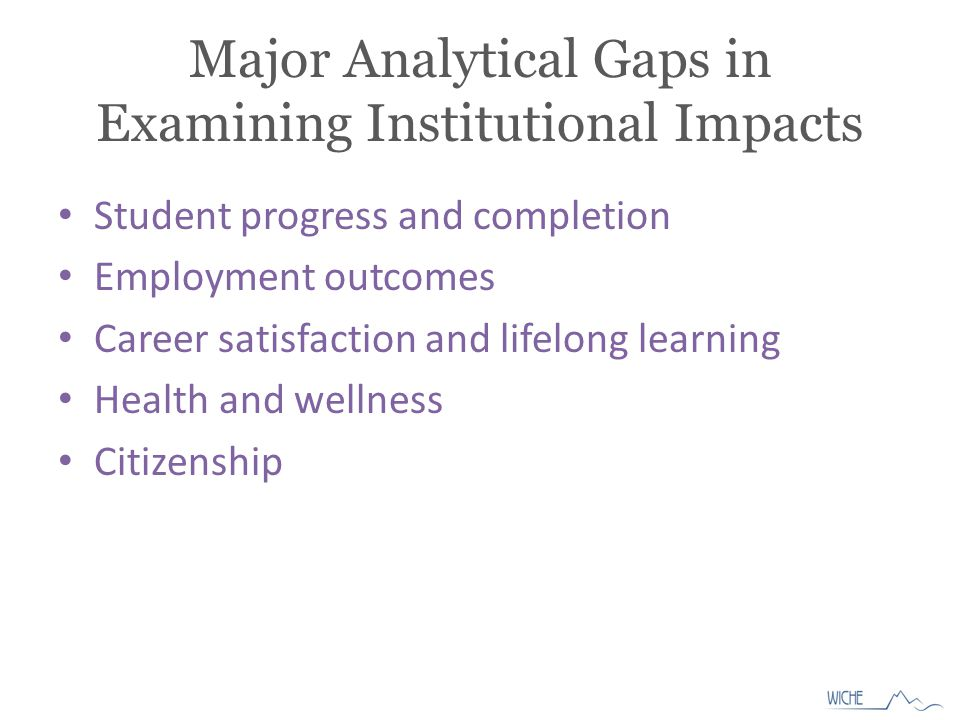 Major Analytical Gaps in Examining Institutional Impacts Student progress and completion Employment outcomes Career satisfaction and lifelong learning Health and wellness Citizenship