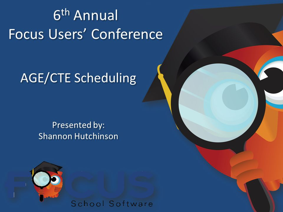 6 th Annual Focus Users' Conference 6 th Annual Focus Users' Conference AGE/CTE Scheduling Presented by: Shannon Hutchinson Presented by: Shannon Hutchinson