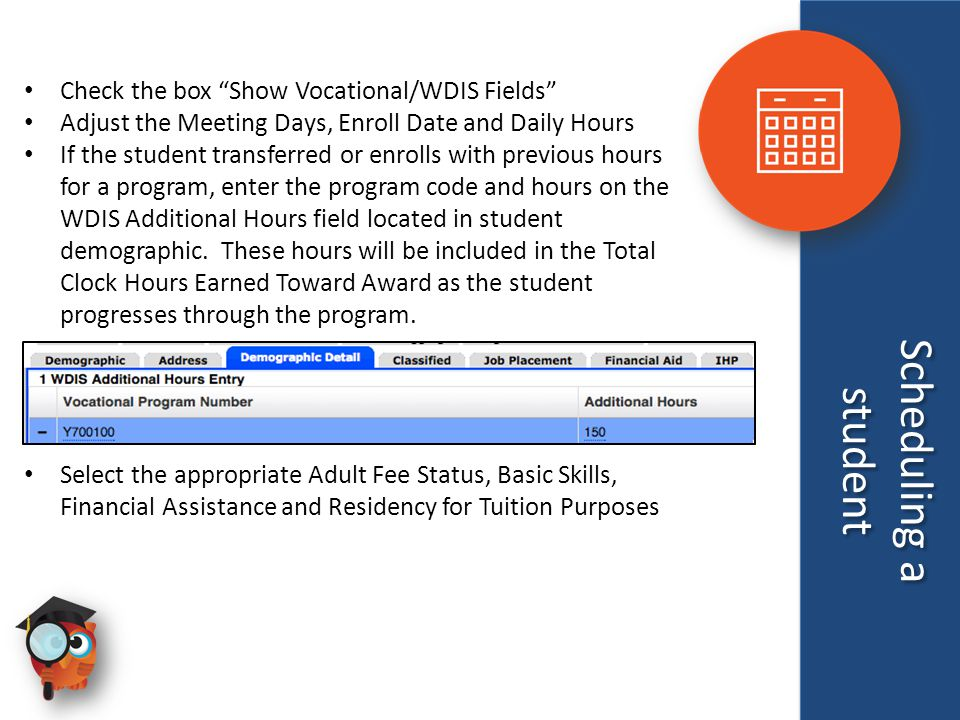 Scheduling a student Scheduling a student Check the box Show Vocational/WDIS Fields Adjust the Meeting Days, Enroll Date and Daily Hours If the student transferred or enrolls with previous hours for a program, enter the program code and hours on the WDIS Additional Hours field located in student demographic.