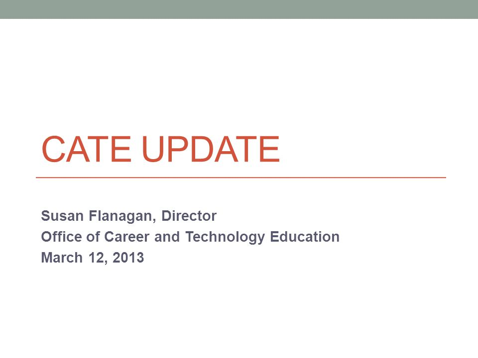 CATE UPDATE Susan Flanagan, Director Office of Career and Technology Education March 12, 2013