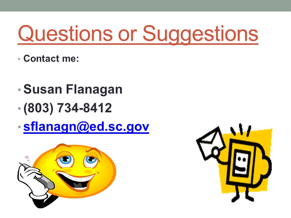 Questions or Suggestions Contact me: Susan Flanagan (803) 734-8412 sflanagn@ed.sc.gov