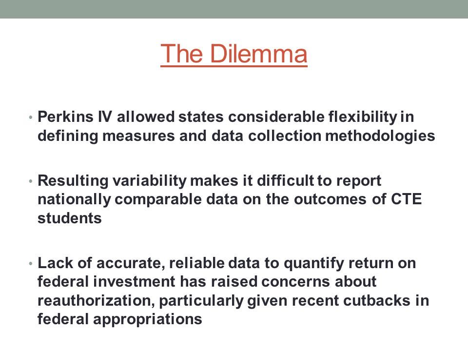 The Dilemma Perkins IV allowed states considerable flexibility in defining measures and data collection methodologies Resulting variability makes it difficult to report nationally comparable data on the outcomes of CTE students Lack of accurate, reliable data to quantify return on federal investment has raised concerns about reauthorization, particularly given recent cutbacks in federal appropriations