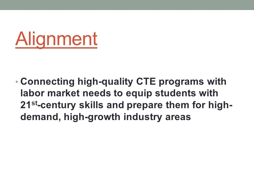 Alignment Connecting high-quality CTE programs with labor market needs to equip students with 21 st -century skills and prepare them for high- demand, high-growth industry areas