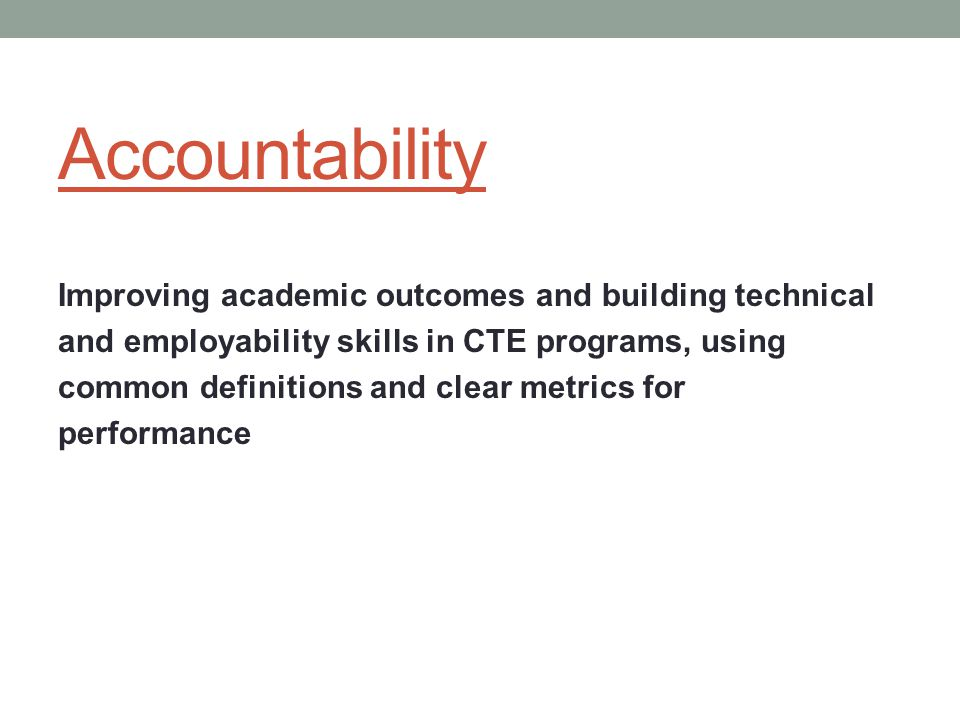 Accountability Improving academic outcomes and building technical and employability skills in CTE programs, using common definitions and clear metrics for performance