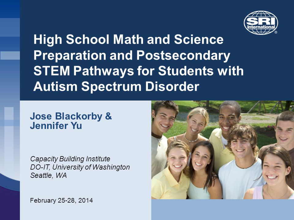 High School Math and Science Preparation and Postsecondary STEM Pathways for Students with Autism Spectrum Disorder Jose Blackorby & Jennifer Yu Capacity Building Institute DO-IT, University of Washington Seattle, WA February 25-28, 2014