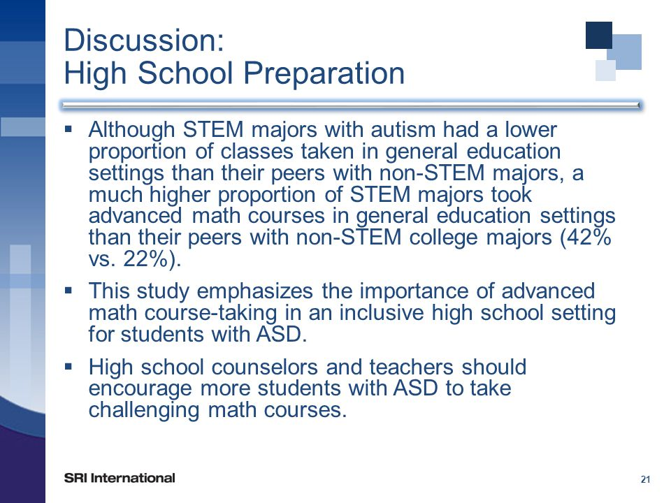 Discussion: High School Preparation  Although STEM majors with autism had a lower proportion of classes taken in general education settings than their peers with non-STEM majors, a much higher proportion of STEM majors took advanced math courses in general education settings than their peers with non-STEM college majors (42% vs.