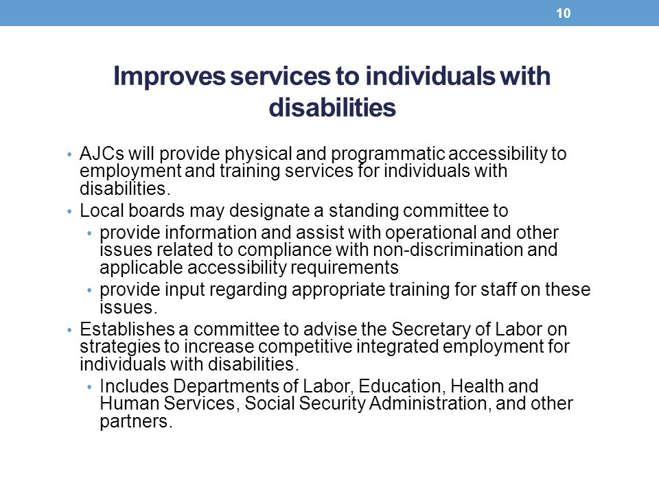 Improves services to individuals with disabilities AJCs will provide physical and programmatic accessibility to employment and training services for i