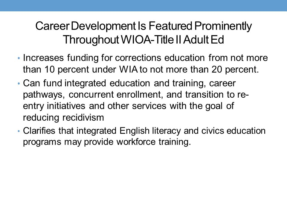 Career Development Is Featured Prominently Throughout WIOA-Title II Adult Ed Increases funding for corrections education from not more than 10 percent