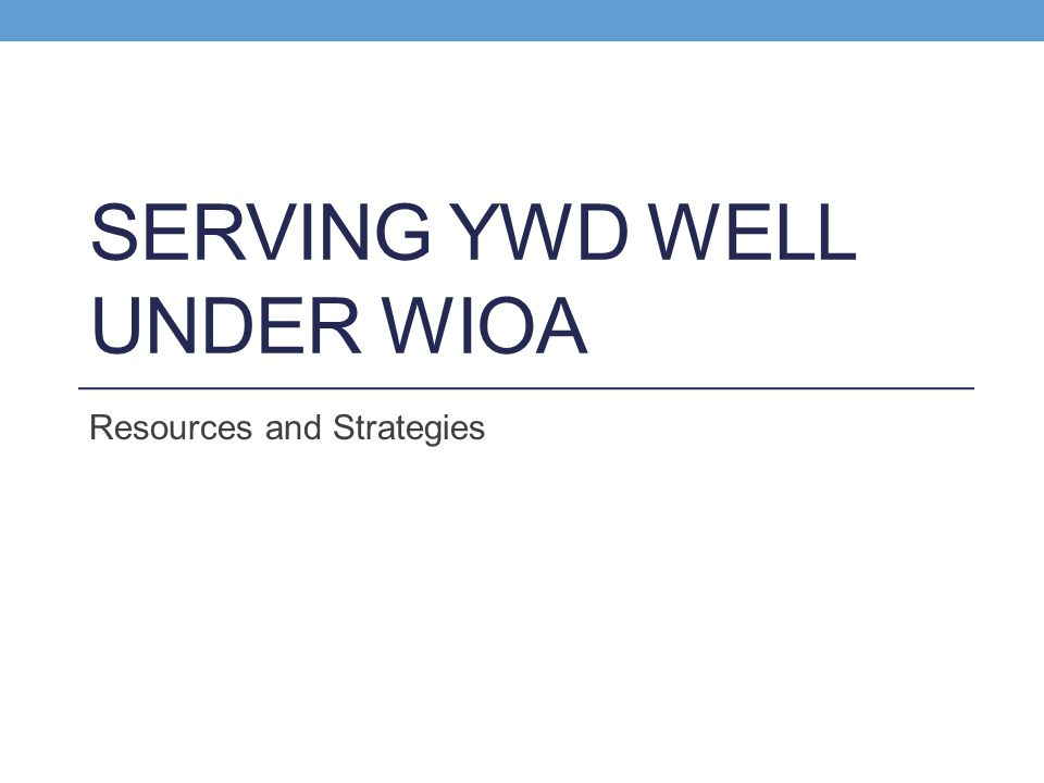 SERVING YWD WELL UNDER WIOA Resources and Strategies