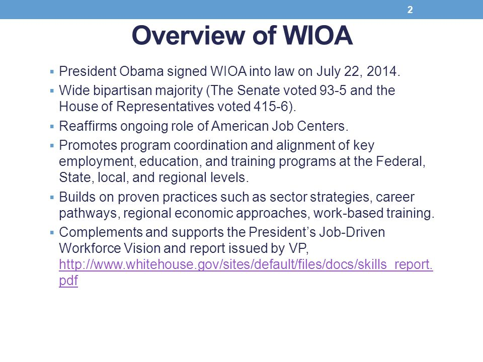 Overview of WIOA  President Obama signed WIOA into law on July 22, 2014.  Wide bipartisan majority (The Senate voted 93-5 and the House of Represent