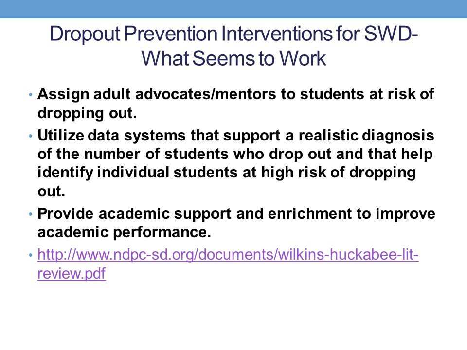 Dropout Prevention Interventions for SWD- What Seems to Work Assign adult advocates/mentors to students at risk of dropping out. Utilize data systems