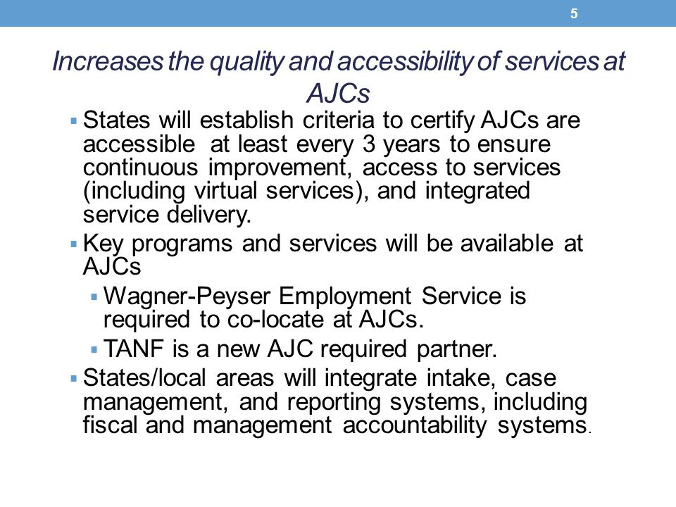 Increases the quality and accessibility of services at AJCs  States will establish criteria to certify AJCs are accessible at least every 3 years to
