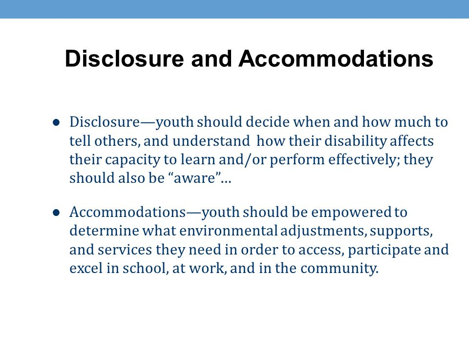 Disclosure and Accommodations Disclosure—youth should decide when and how much to tell others, and understand how their disability affects their capac