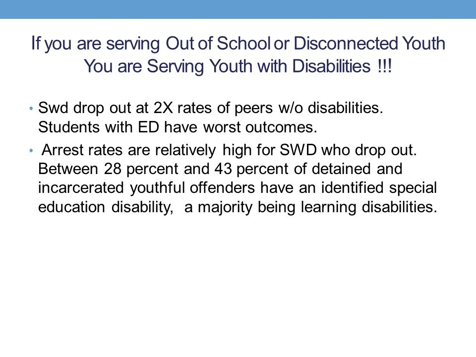 I f you are serving Out of School or Disconnected Youth You are Serving Youth with Disabilities !! ! Swd drop out at 2X rates of peers w/o disabilitie