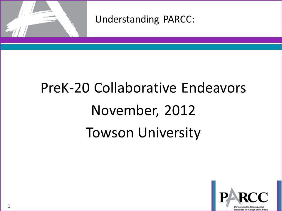 Understanding PARCC: 1 PreK-20 Collaborative Endeavors November, 2012 Towson University