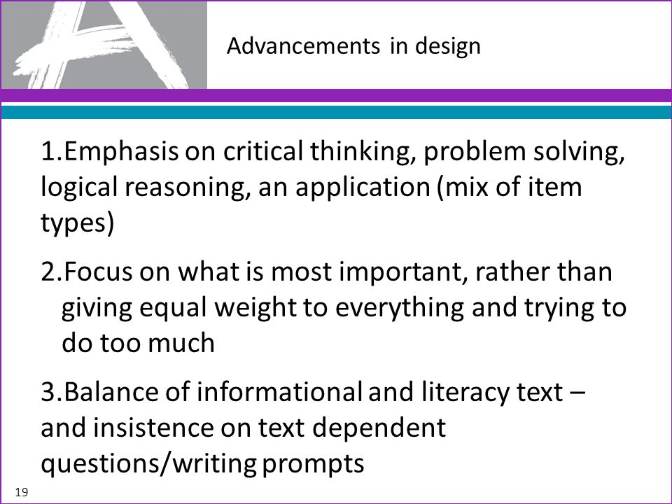 1.Emphasis on critical thinking, problem solving, logical reasoning, an application (mix of item types) 2.Focus on what is most important, rather than giving equal weight to everything and trying to do too much 3.Balance of informational and literacy text – and insistence on text dependent questions/writing prompts 19 Advancements in design