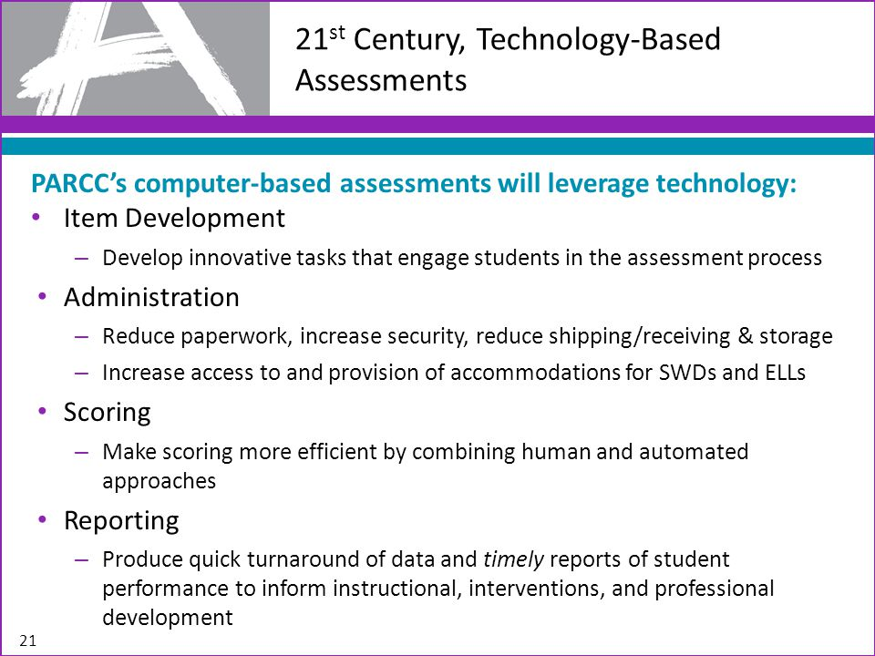 21 21 st Century, Technology-Based Assessments PARCC's computer-based assessments will leverage technology: Item Development – Develop innovative tasks that engage students in the assessment process Administration – Reduce paperwork, increase security, reduce shipping/receiving & storage – Increase access to and provision of accommodations for SWDs and ELLs Scoring – Make scoring more efficient by combining human and automated approaches Reporting – Produce quick turnaround of data and timely reports of student performance to inform instructional, interventions, and professional development