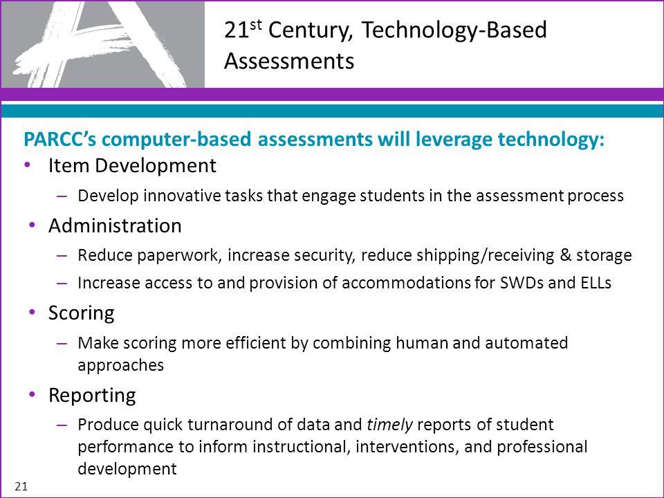 21 21 st Century, Technology-Based Assessments PARCC's computer-based assessments will leverage technology: Item Development – Develop innovative task