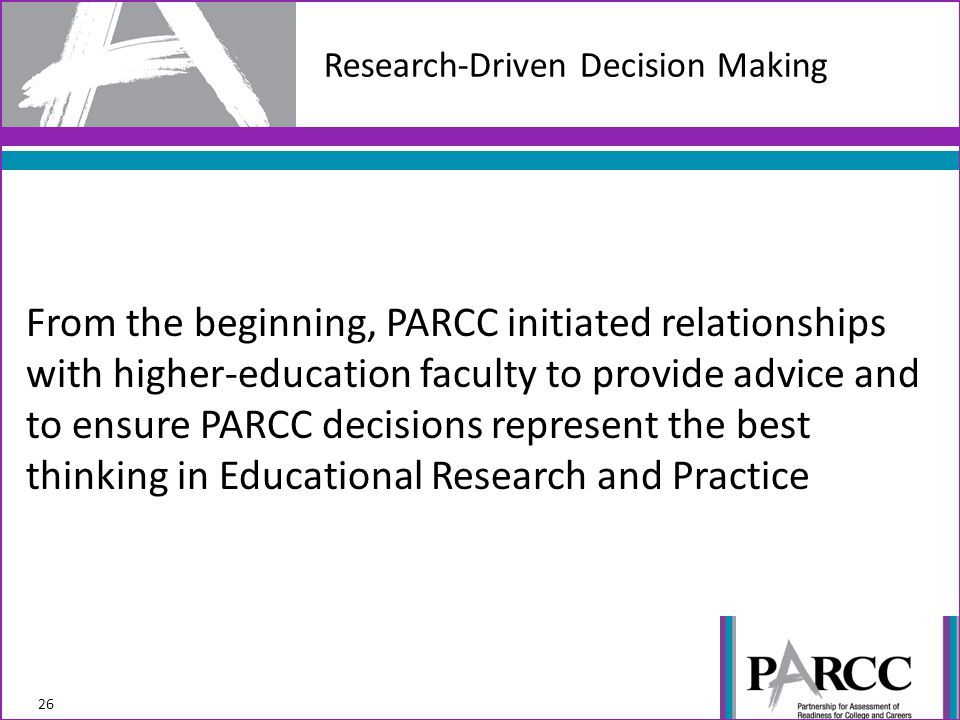 From the beginning, PARCC initiated relationships with higher-education faculty to provide advice and to ensure PARCC decisions represent the best thinking in Educational Research and Practice Research-Driven Decision Making 26