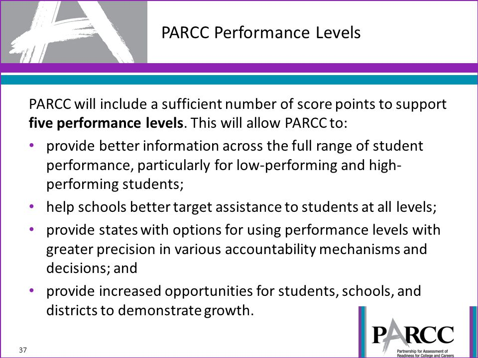 PARCC will include a sufficient number of score points to support five performance levels. This will allow PARCC to: provide better information across